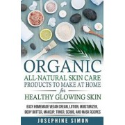 Organic All-Natural Skin Products to Make at Home for Healthy Glowing Skin: Easy Homemade Vegan Cream, Lotion, Moisturizer, Body Butter, Makeup, Toner, Paperback/Josephine Simon