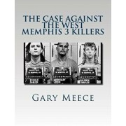 The Case Against the West Memphis 3 Killers: Condensed and Revised from Blood on Black and Where the Monsters Go, Paperback/Gary Meece