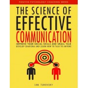 The Science of Effective Communication: Improve Your Social Skills and Small Talk, Develop Charisma and Learn How to Talk to Anyone, Paperback
