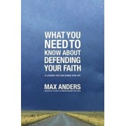 What You Need to Know about Defending Your Faith: 12 Lessons That Can Change Your Life, Paperback/Max Anders
