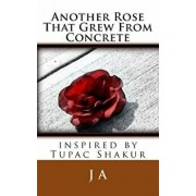Another Rose That Grew From Concrete: inspired by Tupac Shakur, Paperback/J. A