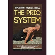 Hypertrophy and calisthenics THE PRIO SYSTEM: A workout program backed by science that will show you how to gain muscle and build strength with bodywe, Paperback/Kristoffer Lidengren