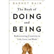 The Book of Doing and Being: Rediscovering Creativity in Life, Love, and Work, Paperback