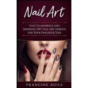 Nail Art: Easy, Glamorous and Inspiring DIY Nail Art Designs for Your Fingers & Toes, Paperback/Francine Agile