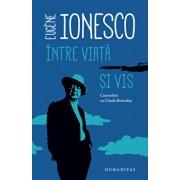 Intre viata si vis: convorbiri cu Claude Bonnefoy/Eugene Ionesco