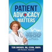 Patient Advocacy Matters: The Ultimate How-To Guide to Protect Your Health, Your Rights, Your Life and Your Loved Ones in Today's Era of Modern, Paperback/Teri Dreher
