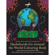 Dachshunds Go Around the World Colouring Book: Fun Dachshund Coloring Book for Adults and Kids 10+ for Relaxation and Stress-Relief, Paperback/Feel Happy Colouring