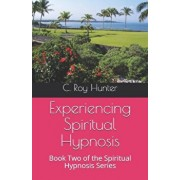 Experiencing Spiritual Hypnosis: Book Two of the Spiritual Hypnosis Series, Paperback/C. Roy Hunter