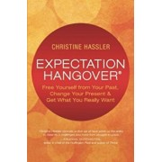 Expectation Hangover: Free Yourself from Your Past, Change Your Present and Get What You Really Want, Paperback/Christine Hassler