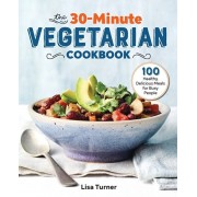 The 30-Minute Vegetarian Cookbook: 100 Healthy, Delicious Meals for Busy People, Paperback/Lisa Turner