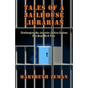 Tales of a Jailhouse Librarian: Challenging the Juvenile Justice System One Book at a Time, Paperback/Marybeth Zeman