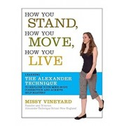 How You Stand, How You Move, How You Live: Learning the Alexander Technique to Explore Your Mind-Body Connection and Achieve Self-Mastery, Paperback/Missy Vineyard