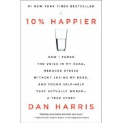 10% Happier: How I Tamed the Voice in My Head, Reduced Stress Without Losing My Edge, and Found Self-Help That Actually Works--A Tr, Paperback