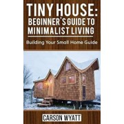 Tiny House: Beginner's Guide to Minimalist Living: Building Your Small Home Guide (Tiny Homes, Tiny Houses Living, Tiny House Plan, Paperback/Carson Wyatt