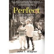 Perfect: Sacred Stories from the Heart of a Dad, Paperback/John T. Wagner
