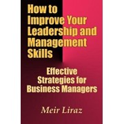 How to Improve Your Leadership and Management Skills - Effective Strategies for Business Managers, Paperback/Meir Liraz
