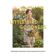 Little Bird Goodness: Nourishing Plant-Based Recipes to Make You Feel Good from the Inside Out, Hardcover/Megan May
