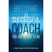 Become the Successful Coach You Are Meant to Be: Discover Your Brilliance and Create a Life-Changing Career or Business by Helping Others, Paperback/Ryan May