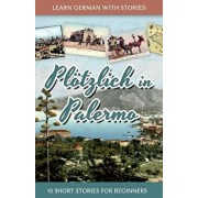 Learn German with Stories: Pl tzlich in Palermo - 10 Short Stories for Beginners, Paperback/Andre Klein
