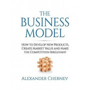 The Business Model: How to Develop New Products, Create Market Value and Make the Competition Irrelevant, Hardcover/Alexander Chernev