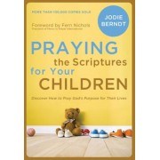 Praying the Scriptures for Your Children: Discover How to Pray God's Purpose for Their Lives, Paperback