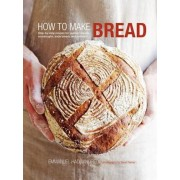 How to Make Bread: Step-By-Step Recipes for Yeasted Breads, Sourdoughs, Soda Breads and Pastries, Hardcover