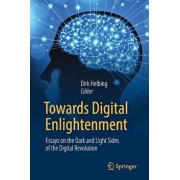 Towards Digital Enlightenment: Essays on the Dark and Light Sides of the Digital Revolution, Paperback/Dirk Helbing