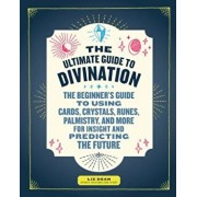 The Ultimate Guide to Divination: The Beginner's Guide to Using Cards, Crystals, Runes, Palmistry, and More for Insight and Predicting the Future, Paperback/Liz Dean