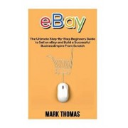 eBay: The Ultimate Step- By-Step Beginners Guide to Sell on eBay and Build a Successful Business Empire from Scratch, Paperback/Mark Thomas