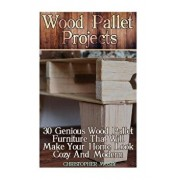 Wood Pallet Projects: 30 Genious Wood Pallet Furniture That Will Make Your Home Look Cozy and Modern: (Household Hacks, DIY Projects, DIY Cr, Paperback/Christopher Mosby