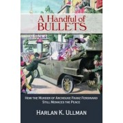 A Handful of Bullets: How the Murder of Archduke Franz Ferdinand Still Menaces the Peace, Hardcover