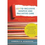 Lgbtq-Inclusive Hospice and Palliative Care: A Practical Guide to Transforming Professional Practice, Paperback/Kimberly D. Acquaviva