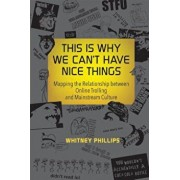 This Is Why We Can't Have Nice Things: Mapping the Relationship Between Online Trolling and Mainstream Culture, Paperback/Whitney Phillips
