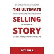 The Ultimate Selling Story: Cut Through the Marketing Clutter, Forge a Powerful Bond with Your Market, and Set Up the Sale Using the Hero's Journe, Paperback/Roy Furr