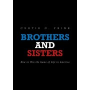 Brothers and Sisters: How to Win the Game of Life in America, Paperback/Curtis G. Frink