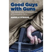 Good Guys with Guns: The Appeal and Consequences of Concealed Carry, Paperback/Angela Stroud