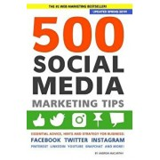 500 Social Media Marketing Tips: Essential Advice, Hints and Strategy for Business: Facebook, Twitter, Instagram, Pinterest, LinkedIn, YouTube, Snapch, Paperback/Andrew Macarthy