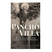 Pancho Villa: The Life and Legacy of the Famous Mexican Revolutionary, Paperback/Charles River Editors
