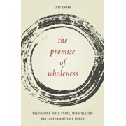 The Promise of Wholeness: Cultivating Inner Peace, Mindfulness, and Love in a Divided World, Hardcover/Eric Ehrke