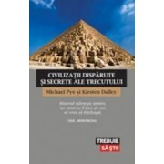 Civilizatii disparute si secrete ale trecutului - Michael Pye Kirsten Dalley