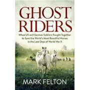 Ghost Riders: When US and German Soldiers Fought Together to Save the World's Most Beautiful Horses in the Last Days of World War II, Hardcover/Mark Felton