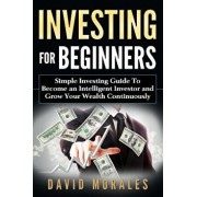 Investing for Beginners- Simple Investing Guide to Become an Intelligent Investor and Grow Your Wealth Continuously, Paperback/David Morales