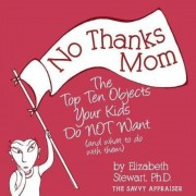 No Thanks Mom: The Top Ten Objects Your Kids Do Not Want (and What to Do with Them), Paperback