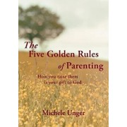 The Five Golden Rules of Parenting: Your Children Are a Gift from God - How You Raise Them Is Your Gift to Him, Paperback/Michele Unger