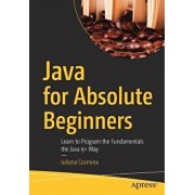 Java for Absolute Beginners: Learn to Program the Fundamentals the Java 9+ Way, Paperback/Iuliana Cosmina