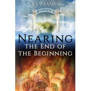 Nearing The End of the Beginning: Are these the last days? A look at God's Prophetic Calendar, Paperback/Ray James