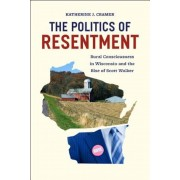 The Politics of Resentment: Rural Consciousness in Wisconsin and the Rise of Scott Walker, Paperback