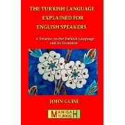 The Turkish Language Explained for English Speakers: A Treatise on the Turkish Language and Its Grammar, Paperback/John Guise