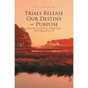 Trials Release Our Destiny And Purpose: Everyone in Life Faces a Hard Time and It Helps Form Us, Paperback/Colette Blaise-Bycinte