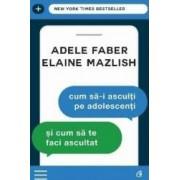 Cum SA-I Asculti Pe Adolescenti Si Cum Sa Te Faci Ascultat Ed.3 - Adele Faber Elaine Mazlish